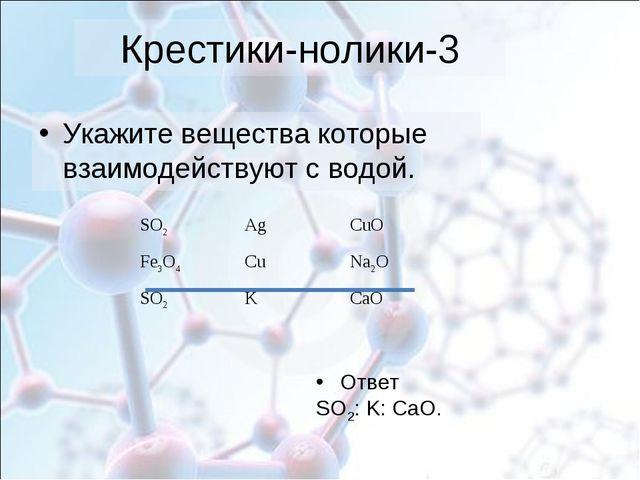 Крестики-нолики-3 Укажите вещества которые взаимодействуют с водой. Ответ SO2...