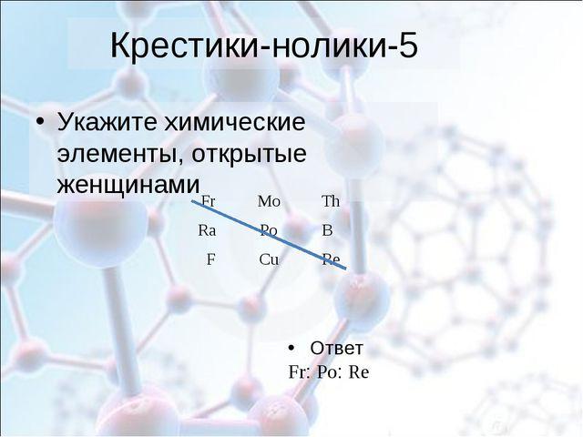 Крестики-нолики-5 Укажите химические элементы, открытые женщинами Ответ Fr: P...
