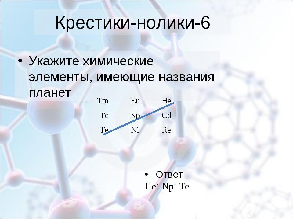 Крестики-нолики-6 Укажите химические элементы, имеющие названия планет Ответ...