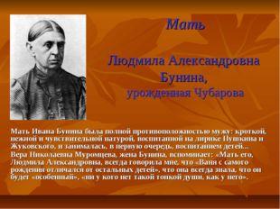 Мать Людмила Александровна Бунина, урожденная Чубарова Мать Ивана Бунина была
