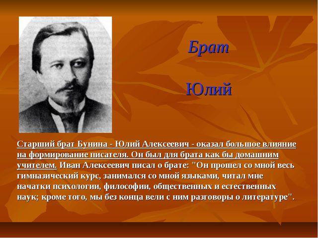 Брат Юлий Старший брат Бунина - Юлий Алексеевич - оказал большое влияние на ф...