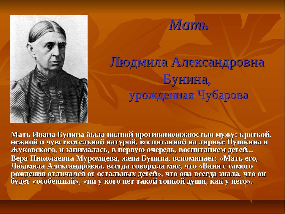 Мать Людмила Александровна Бунина, урожденная Чубарова Мать Ивана Бунина была...