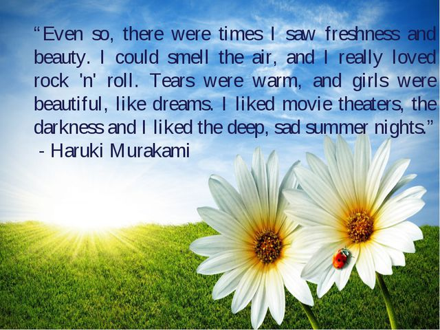 """Even so, there were times I saw freshness and beauty. I could smell the air,..."