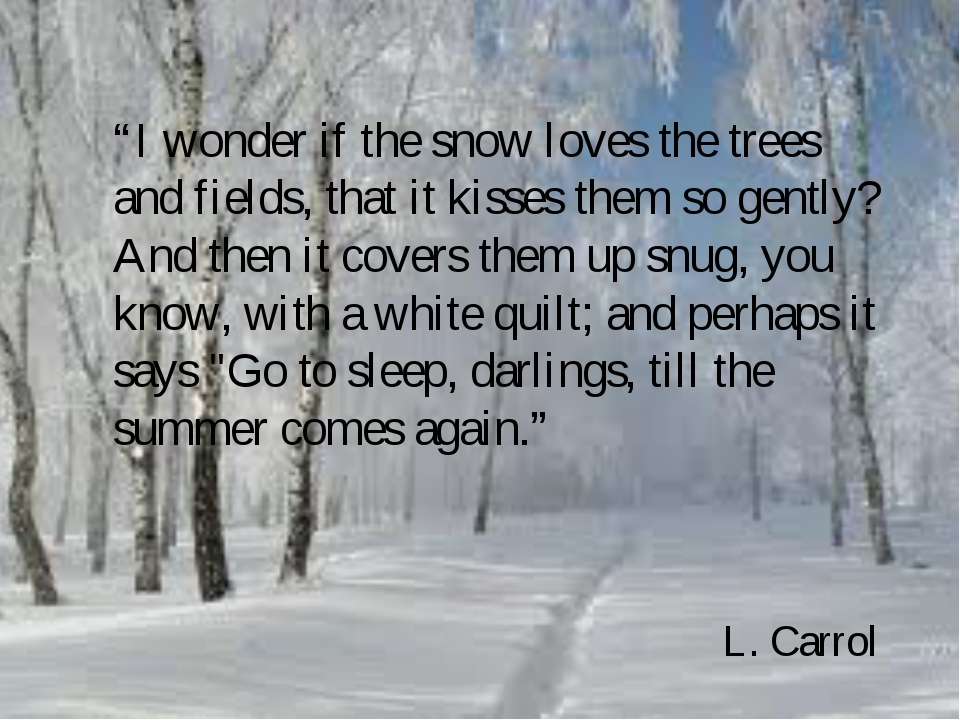 """I wonder if the snow loves the trees and fields, that it kisses them so gent..."