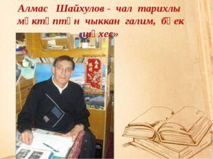 Укытучы мәгърүр  хезмәтеңне, тик кояшка  була тиңләргә Алмас Шайхулов