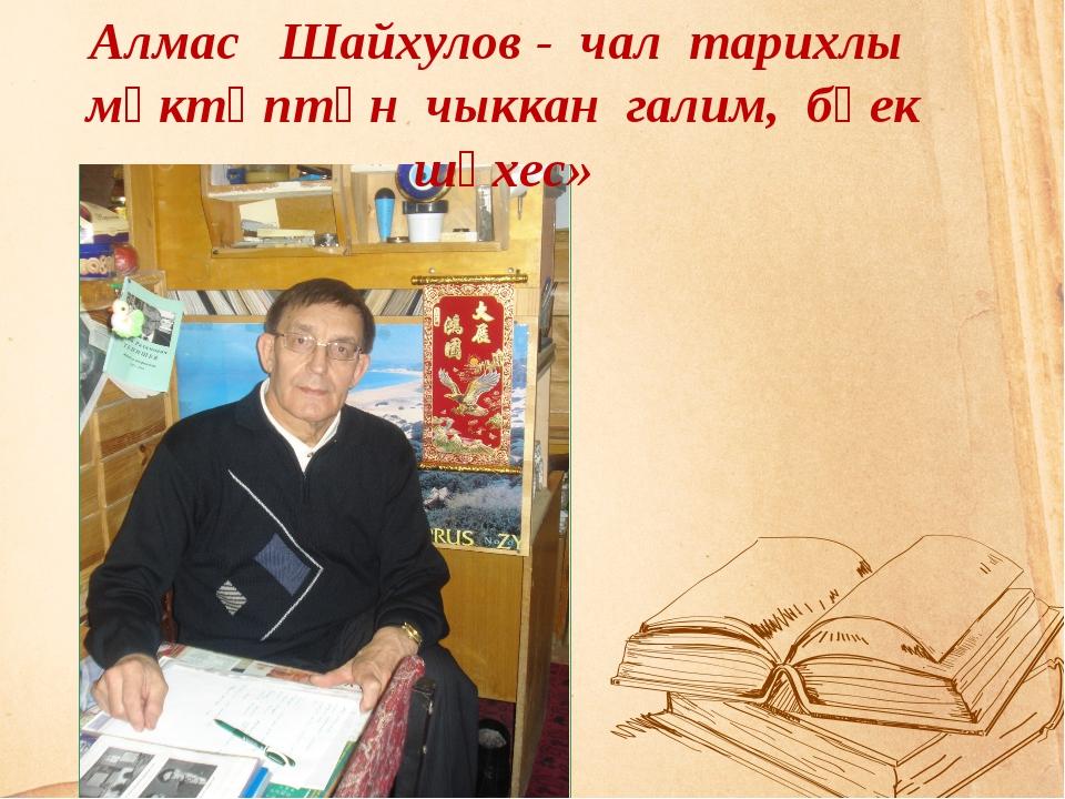 Укытучы мәгърүр  хезмәтеңне, тик кояшка  була тиңләргә Алмас Шайхулов...