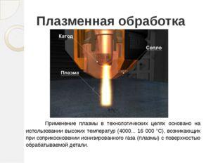 Плазменная обработка Применение плазмы в технологических целях основано на ис