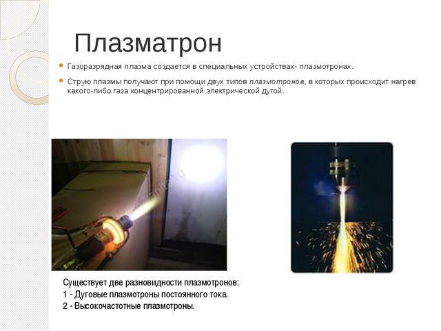 Плазматрон Газоразрядная плазма создается в специальных устройствах- плазмотр...