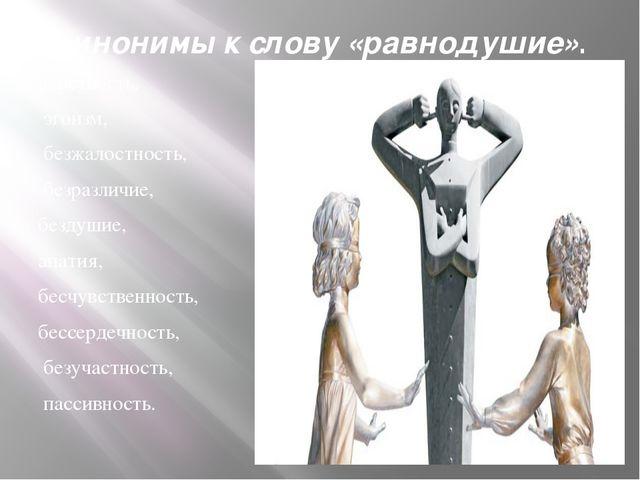 синонимы к слову «равнодушие». черствость, эгоизм, безжалостность, безразлич...