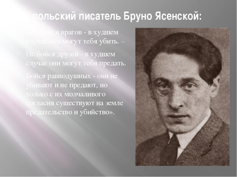 польский писатель Бруно Ясенской: «Не бойся врагов - в худшем случае они могу...