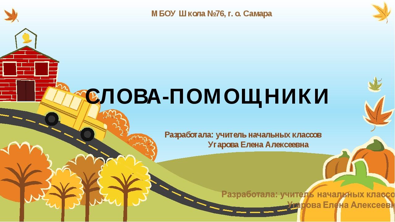СЛОВА-ПОМОЩНИКИ МБОУ Школа №76, г. о. Самара Разработала: учитель начальных...