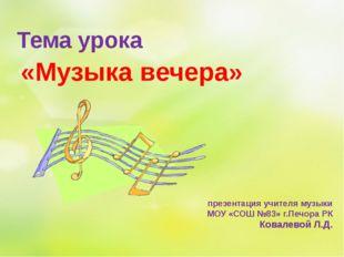 «Музыка вечера» презентация учителя музыки МОУ «СОШ №83» г.Печора РК Ковалево