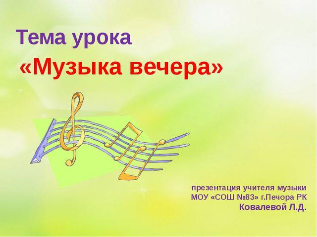 «Музыка вечера» презентация учителя музыки МОУ «СОШ №83» г.Печора РК Ковалево...