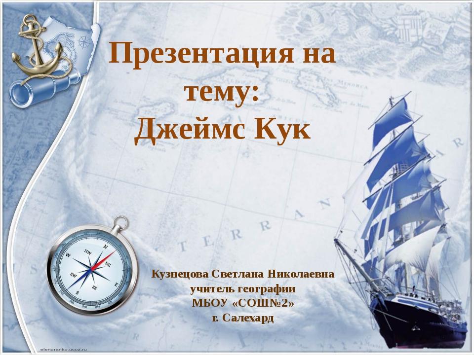 Презентация на тему: Джеймс Кук Кузнецова Светлана Николаевна учитель географ...