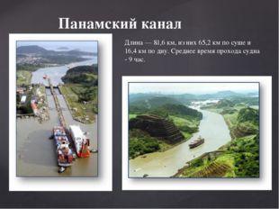 Панамский канал Длина— 81,6км, из них 65,2км по суше и 16,4км по дну. Ср