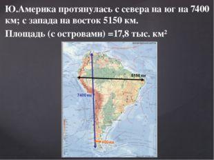 Ю.Америка протянулась с севера на юг на 7400 км; с запада на восток 5150 км.