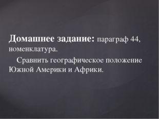 Домашнее задание: параграф 44, номенклатура. Сравнить географическое положени