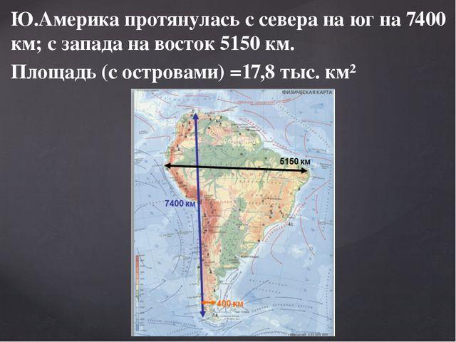 Ю.Америка протянулась с севера на юг на 7400 км; с запада на восток 5150 км....