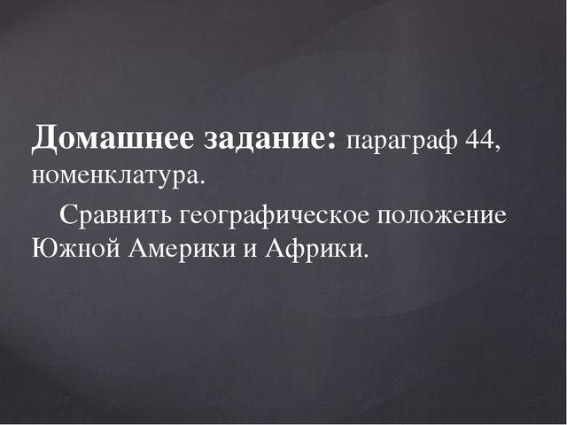 Домашнее задание: параграф 44, номенклатура. Сравнить географическое положени...