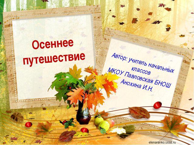 Осеннее путешествие Автор: учитель начальных классов МКОУ Павловская БНОШ Ано...