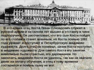 В это время отец Коста Леван Елизарович служил в русской армии и на склоне л