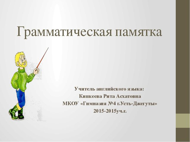 Грамматическая памятка Учитель английского языка: Кипкеева Рита Асхатовна МКО...