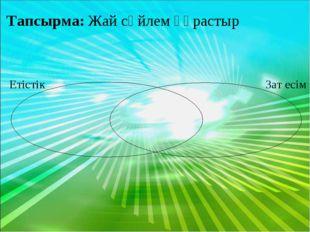 Тапсырма: Жай сөйлем құрастыр Етістік Зат есім