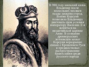 В 988 году киевский князь Владимир после нескольких месяцев осады захватил г