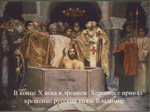 В конце Х века в древнем Херсонесе принял крещение русский князь Владимир.