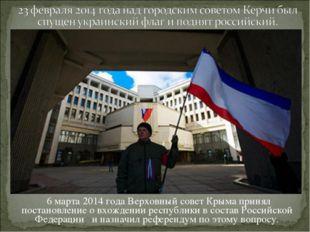 6 марта 2014 года Верховный совет Крыма принял постановление о вхождении рес