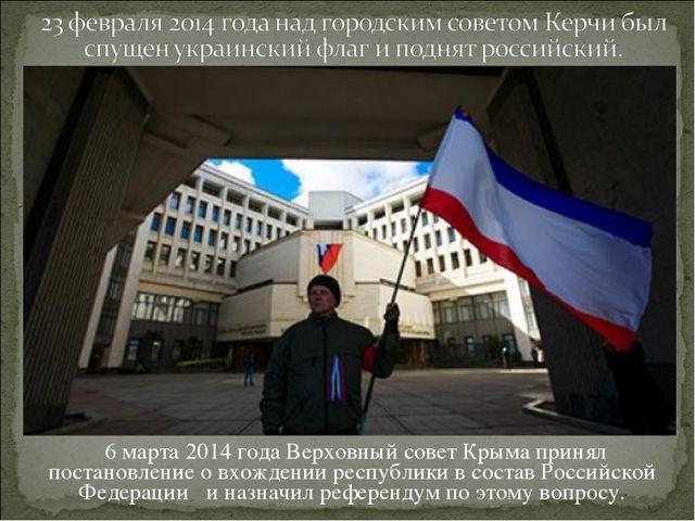 6 марта 2014 года Верховный совет Крыма принял постановление о вхождении рес...