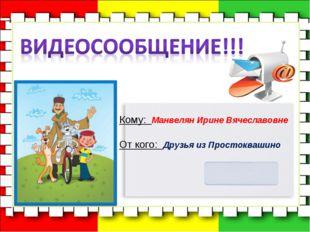 Кому: Манвелян Ирине Вячеславовне От кого: Друзья из Простоквашино