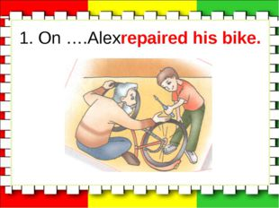 1. On ….Alexrepaired his bike.