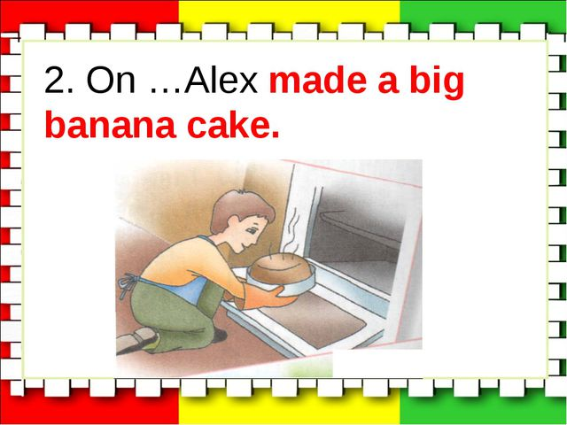 2. On …Alex made a big banana cake.