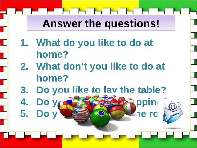 Answer the questions! What do you like to do at home? What don't you like to...
