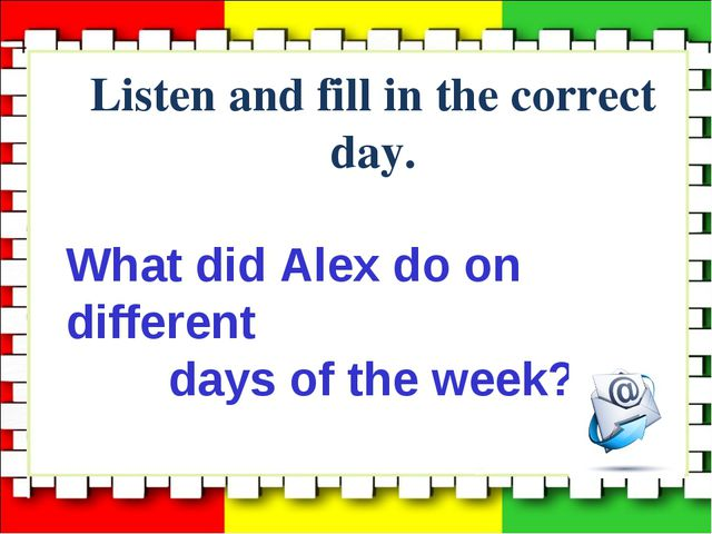 Listen and fill in the correct day. What did Alex do on different days of the...