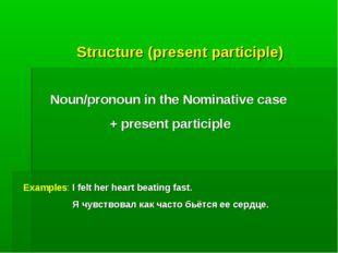 Structure (present participle) Noun/pronoun in the Nominative case + present