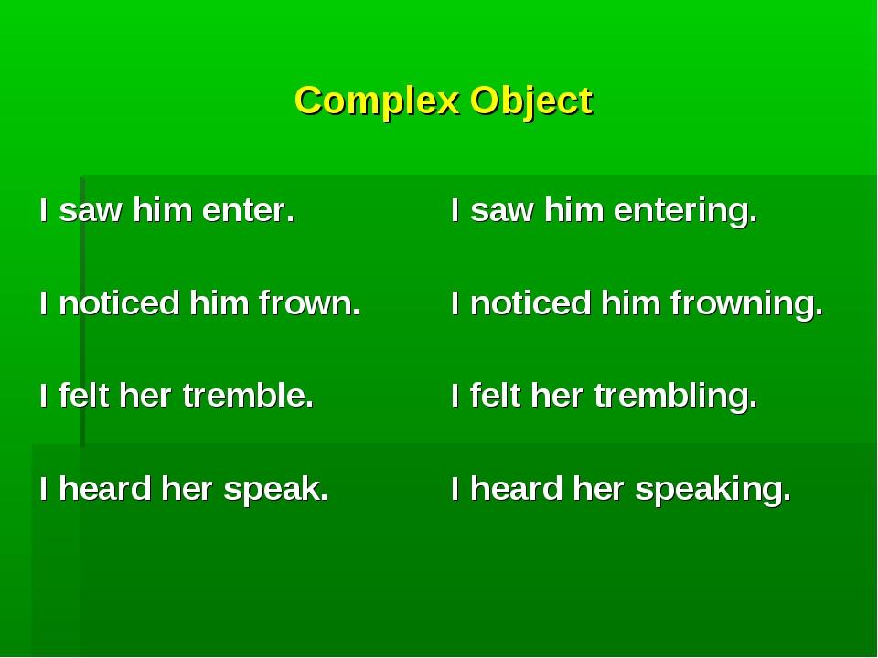 Complex Object  I saw him enter. I noticed him frown. I felt her tremble. I...