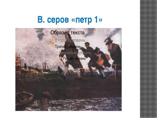 В. серов «петр 1»