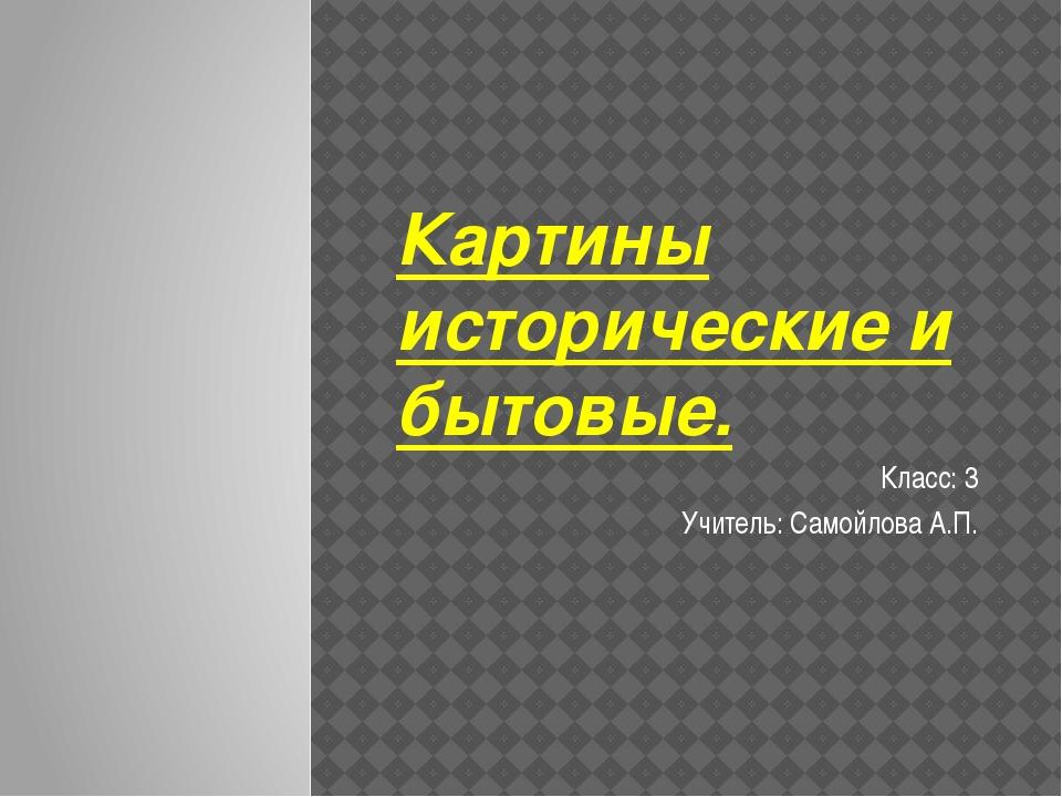 Картины исторические и бытовые. Класс: 3 Учитель: Самойлова А.П.