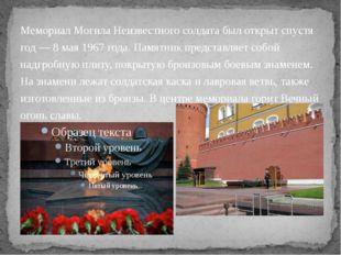 Мемориал Могила Неизвестного солдата был открыт спустя год— 8мая 1967 года.