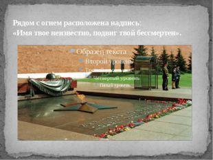 Рядом согнем расположена надпись: «Имя твое неизвестно, подвиг твой бессмерт