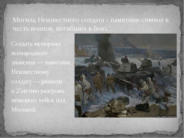 Создать мемориал всенародного значения— памятник Неизвестному солдату— реши...