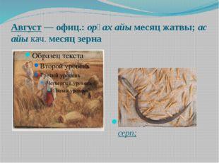 Август—офиц.:opғax айы месяц жатвы;ас айыкач.месяц зерна Opғax – по-хак