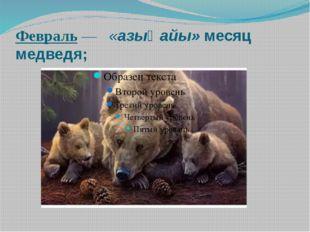 Февраль— «азығ айы» месяц медведя;
