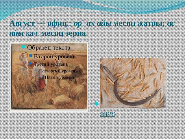 Август—офиц.:opғax айы месяц жатвы;ас айыкач.месяц зерна Opғax – по-хак...
