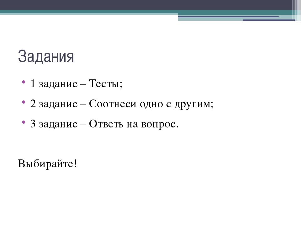 Задания 1 задание – Тесты; 2 задание – Соотнеси одно с другим; 3 задание – От...
