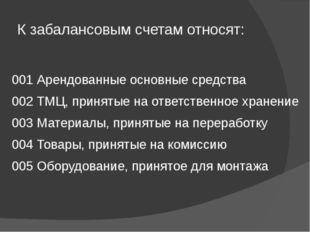 К забалансовым счетам относят: 001 Арендованные основные средства 002 ТМЦ, пр