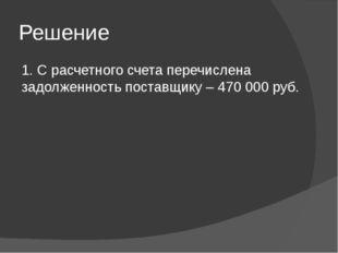 Решение 1. С расчетного счета перечислена задолженность поставщику – 470 000
