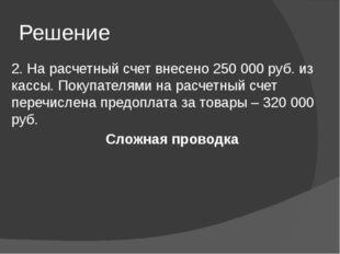 Решение 2. На расчетный счет внесено 250 000 руб. из кассы. Покупателями на р
